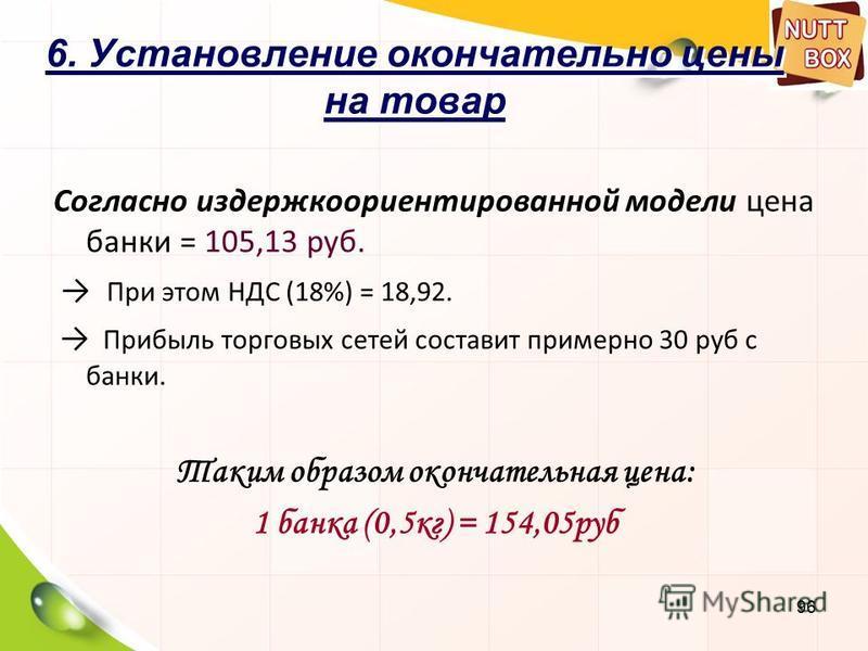 96 6. Установление окончательно цены на товар Согласно издержкоориентированной модели цена банки = 105,13 руб. При этом НДС (18%) = 18,92. Прибыль торговых сетей составит примерно 30 руб с банки. Таким образом окончательная цена: 1 банка (0,5 кг) = 1