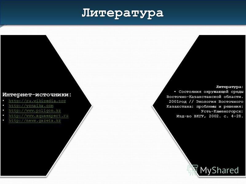 Интернет-источники: http://ru.wikipedia.org http://ru.wikipedia.org http://yznaika.com http://yznaika.com http://www.poligon.kz http://www.aquaexpert.ru http://news.gazeta.kz Литература: Состояния окружающей среды Восточно-Казахстанской области. 2001