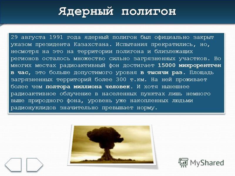 Ядерный полигон 29 августа 1991 года ядерный полигон был официально закрыт указом президента Казахстана. Испытания прекратились, но, несмотря на это на территории полигона и близлежащих регионов осталось множество сильно загрязненных участков. Во мно