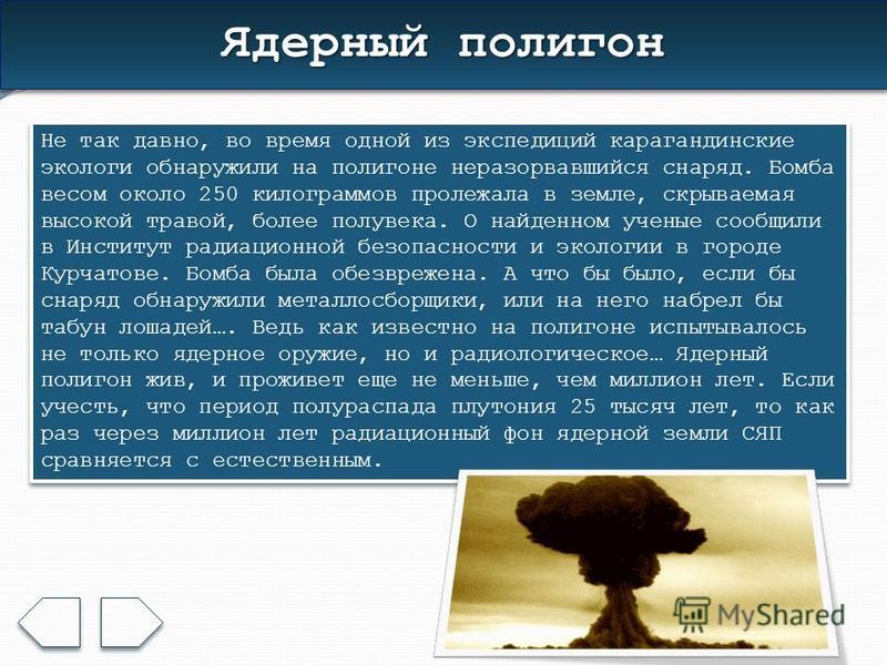 Ядерный полигон Не так давно, во время одной из экспедиций карагандинские экологи обнаружили на полигоне неразорвавшийся снаряд. Бомба весом около 250 килограммов пролежала в земле, скрываемая высокой травой, более полувека. О найденном ученые сообщи