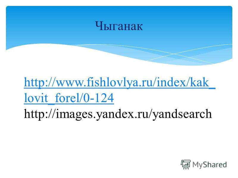 Чыганак http://www.fishlovlya.ru/index/kak_ lovit_forel/0-124 http://images.yandex.ru/yandsearch