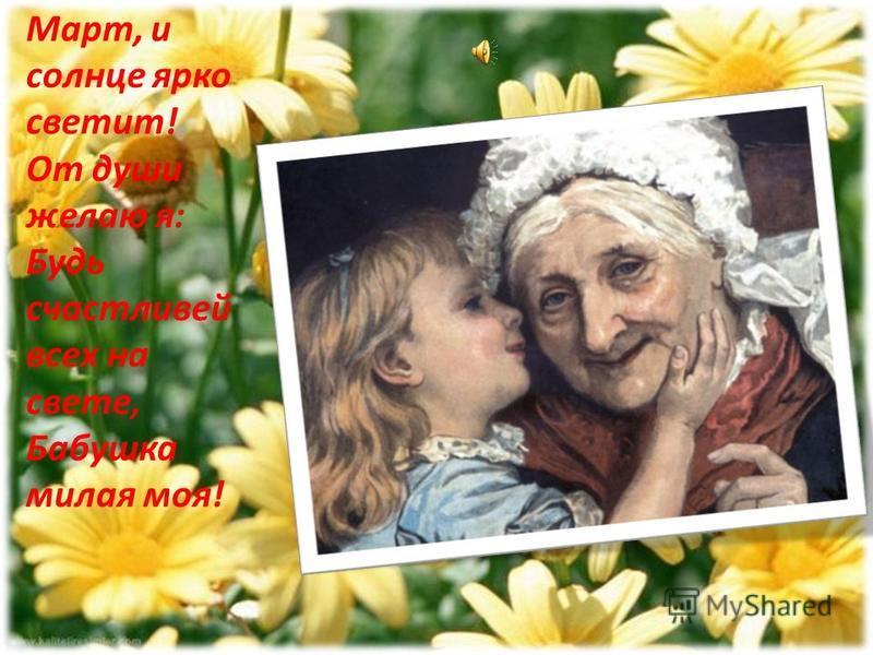 Март, и солнце ярко светит! От души желаю я: Будь счастливей всех на свете, Бабушка милая моя!