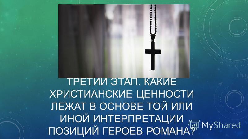 ТРЕТИЙ ЭТАП. КАКИЕ ХРИСТИАНСКИЕ ЦЕННОСТИ ЛЕЖАТ В ОСНОВЕ ТОЙ ИЛИ ИНОЙ ИНТЕРПРЕТАЦИИ ПОЗИЦИЙ ГЕРОЕВ РОМАНА?