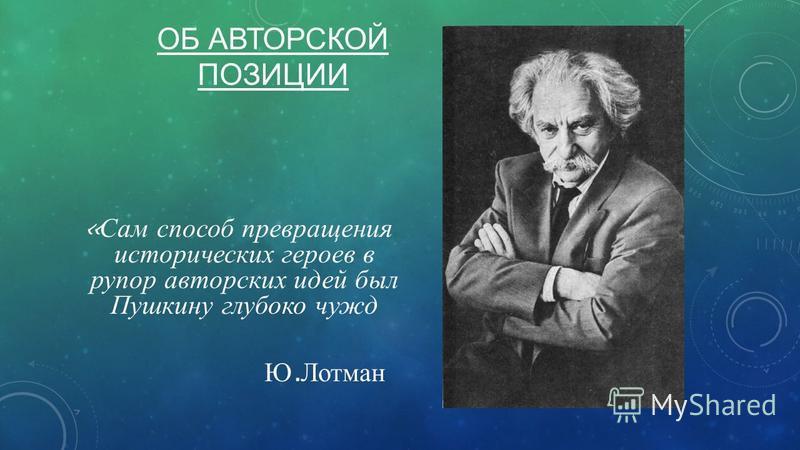 ОБ АВТОРСКОЙ ПОЗИЦИИ « Сам способ превращения исторических героев в рупор авторских идей был Пушкину глубоко чужд Ю. Лотман