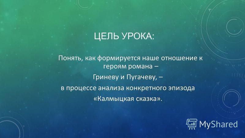 ЦЕЛЬ УРОКА: Понять, как формируется наше отношение к героям романа – Гриневу и Пугачеву, – в процессе анализа конкретного эпизода «Калмыцкая сказка».