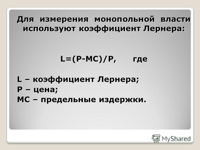 Для измерения монопольной власти используют коэффициент Лернера: L=(P-MC)/P, где L – коэффициент Лернера; P – цена; MC – предельные издержки.