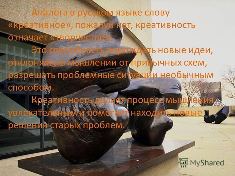 Аналога в русском языке слову «креативное», пожалуй нет, креативность означает «творчество». Это способность порождать новые идеи, отклоняясь в мышлении от привычных схем, разрешать проблемные ситуации необычным способом. Креативность делает процесс