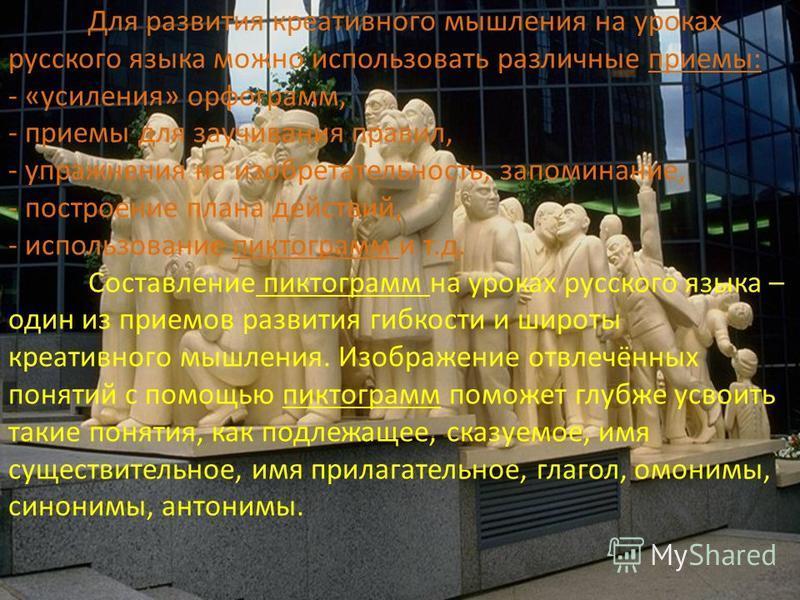Для развития креативного мышления на уроках русского языка можно использовать различные приемы: - «усиления» орфограмм, - приемы для заучивания правил, - упражнения на изобретательность, запоминание, - построение плана действий, - использование пикто
