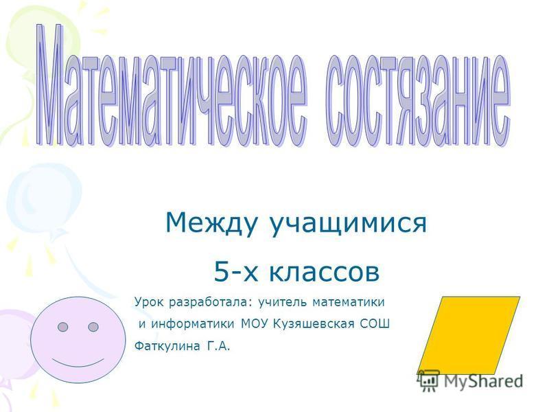 Между учащимися 5-х классов Урок разработала: учитель математики и информатики МОУ Кузяшевская СОШ Фаткулина Г.А.