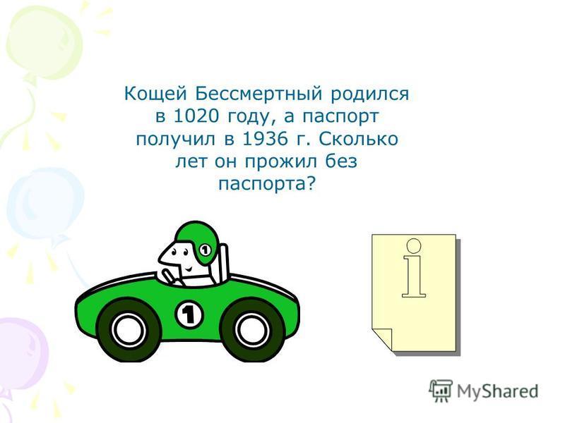 Кощей Бессмертный родился в 1020 году, а паспорт получил в 1936 г. Сколько лет он прожил без паспорта?