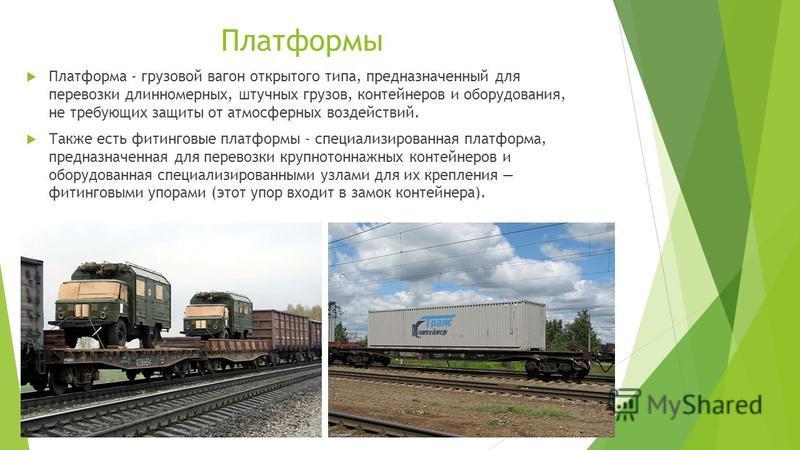 Платформы Платформа - грузовой вагон открытого типа, предназначенный для перевозки длинномерных, штучных грузов, контейнеров и оборудования, не требующих защиты от атмосферных воздействий. Также есть фитинговые платформы - специализированная платформ