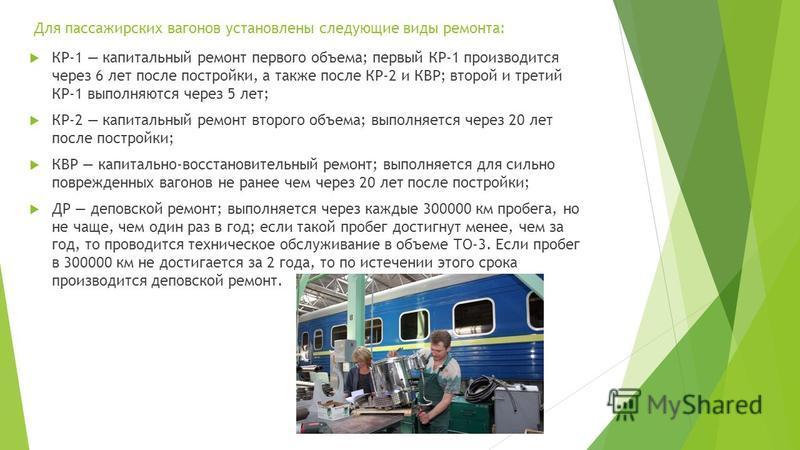 Для пассажирских вагонов установлены следующие виды ремонта: КР-1 капитальный ремонт первого объема; первый КР-1 производится через 6 лет после постройки, а также после КР-2 и КВР; второй и третий КР-1 выполняются через 5 лет; КР-2 капитальный ремонт