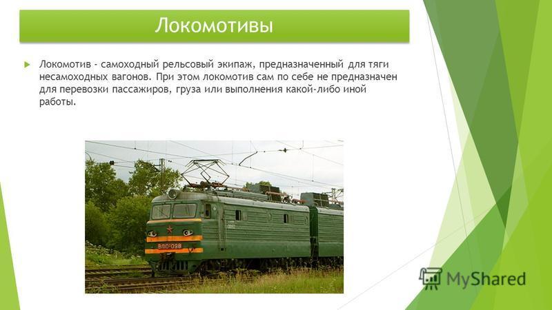 Локомотивы Локомотив - самоходный рельсовый экипаж, предназначенный для тяги несамоходных вагонов. При этом локомотив сам по себе не предназначен для перевозки пассажиров, груза или выполнения какой-либо иной работы.