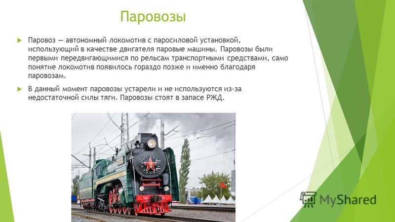 Паровозы Паровоз автономный локомотив с паросиловой установкой, использующий в качестве двигателя паровые машины. Паровозы были первыми передвигающимися по рельсам транспортными средствами, само понятие локомотив появилось гораздо позже и именно благ