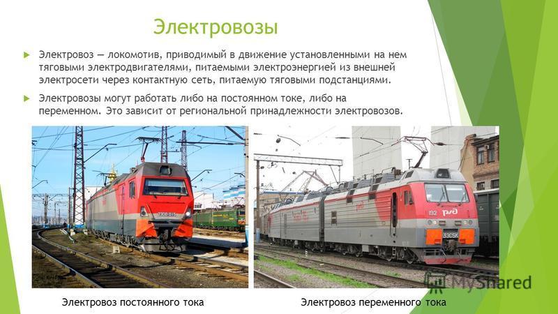 Электровозы Электровоз локомотив, приводимый в движение установленными на нем тяговыми электродвигателями, питаемыми электроэнергией из внешней электросети через контактную сеть, питаемую тяговыми подстанциями. Электровозы могут работать либо на пост