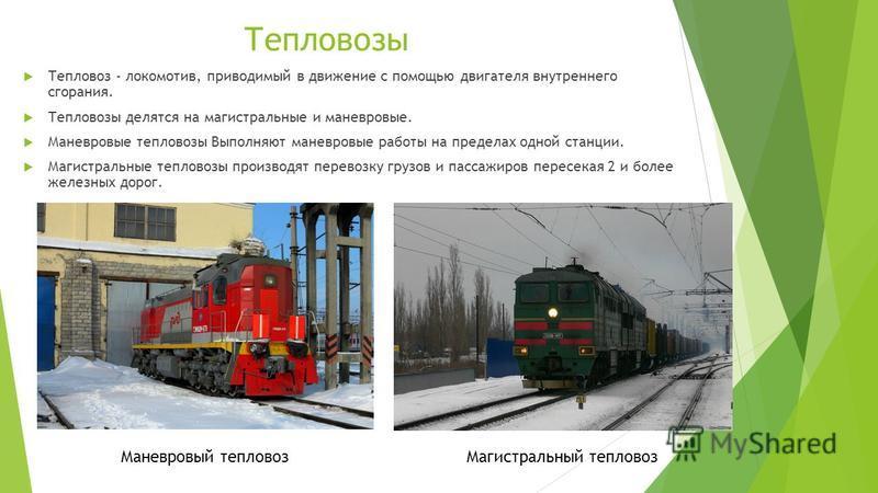 Тепловозы Тепловоз - локомотив, приводимый в движение с помощью двигателя внутреннего сгорания. Тепловозы делятся на магистральные и маневровые. Маневровые тепловозы Выполняют маневровые работы на пределах одной станции. Магистральные тепловозы произ