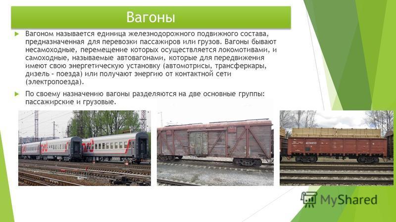 Вагоны Вагоном называется единица железнодорожного подвижного состава, предназначенная для перевозки пассажиров или грузов. Вагоны бывают несамоходные, перемещение которых осуществляется локомотивами, и самоходные, называемые автовагонами, которые дл