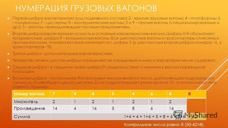 НУМЕРАЦИЯ ГРУЗОВЫХ ВАГОНОВ Первая цифра характеризует род подвижного состава: 2 - крытые грузовые вагоны; 4 - платформы; 6 - полувагоны; 7 - цистерны; 8 - изотермические вагоны; 3 и 9 - прочие вагоны (специализированные и др.); 5 – вагоны, принадлежа