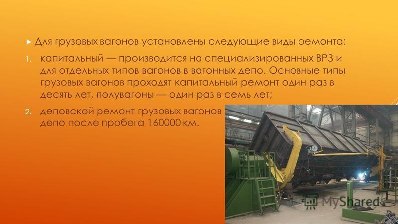 Для грузовых вагонов установлены следующие виды ремонта: 1. капитальный производится на специализированных ВРЗ и для отдельных типов вагонов в вагонных депо. Основные типы грузовых вагонов проходят капитальный ремонт один раз в десять лет, полувагоны