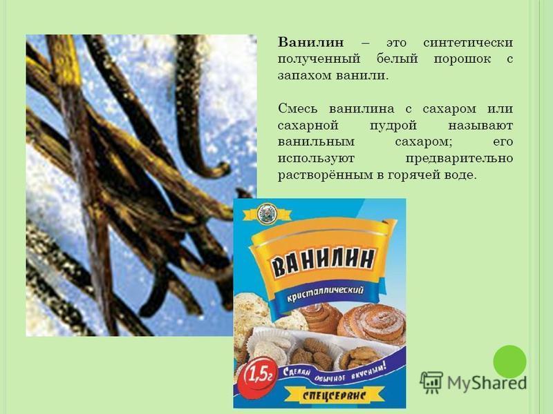 Ванилин – это синтетически полученный белый порошок с запахом ванили. Смесь ванилина с сахаром или сахарной пудрой называют ванильным сахаром; его используют предварительно растворённым в горячей воде.