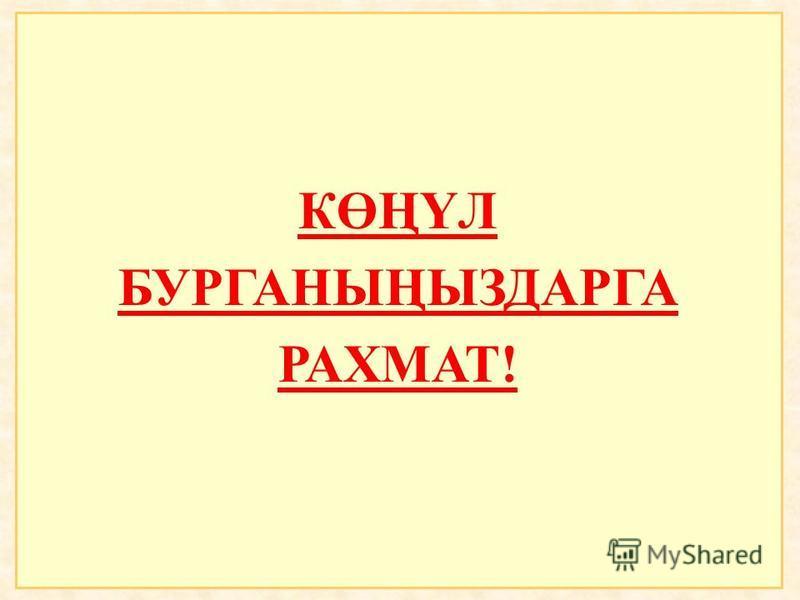 КӨҢҮЛ БУРГАНЫҢЫЗДАРГА РАХМАТ!
