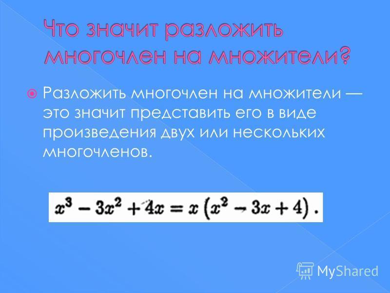 Разложить многочлен на множители это значит представить его в виде произведения двух или нескольких многочленов.