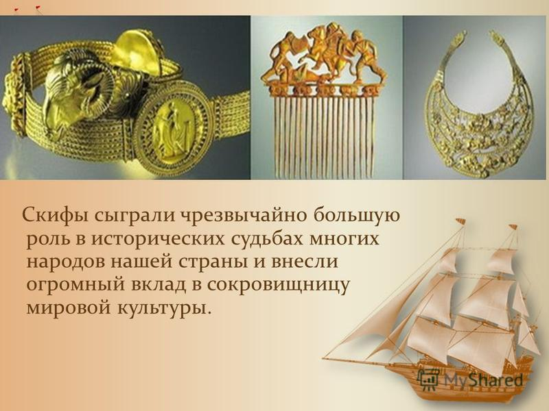 Скифы сыграли чрезвычайно большую роль в исторических судьбах многих народов нашей страны и внесли огромный вклад в сокровищницу мировой культуры.