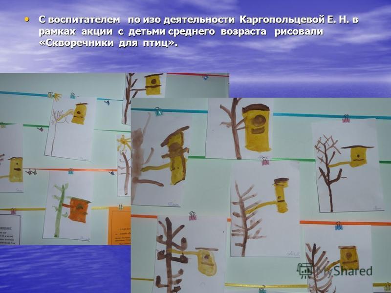 С воспитателем по изо деятельности Каргопольцевой Е. Н. в рамках акции с детьми среднего возраста рисовали «Скворечники для птиц». С воспитателем по изо деятельности Каргопольцевой Е. Н. в рамках акции с детьми среднего возраста рисовали «Скворечники