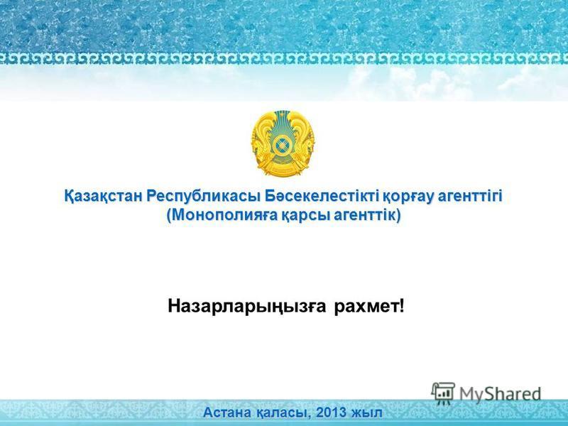 Назарларыңызға рахмет! Астана қаласы, 2013 жыл Қазақстан Республикасы Бәсекелестікті қорғау агенттігі (Монополияға қарсы агенттік)