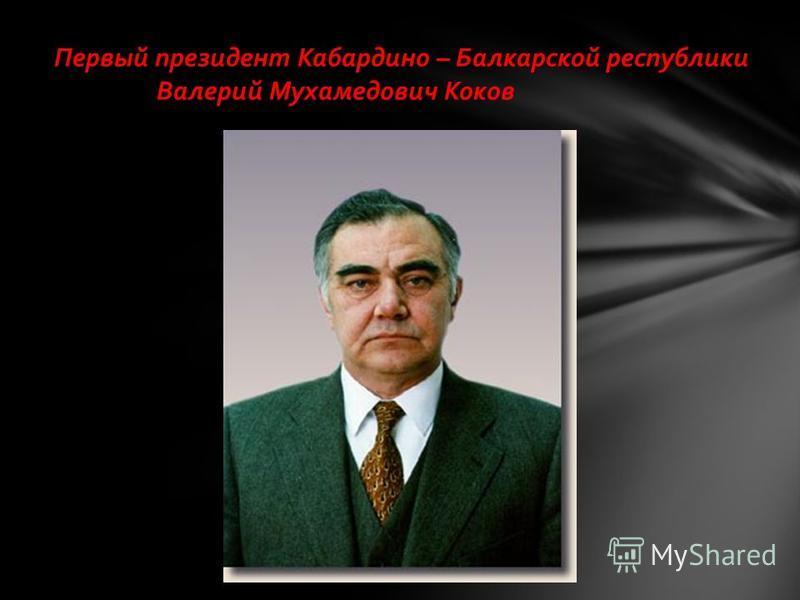 Первый президент Кабардино – Балкарской республики Валерий Мухамедович Коков