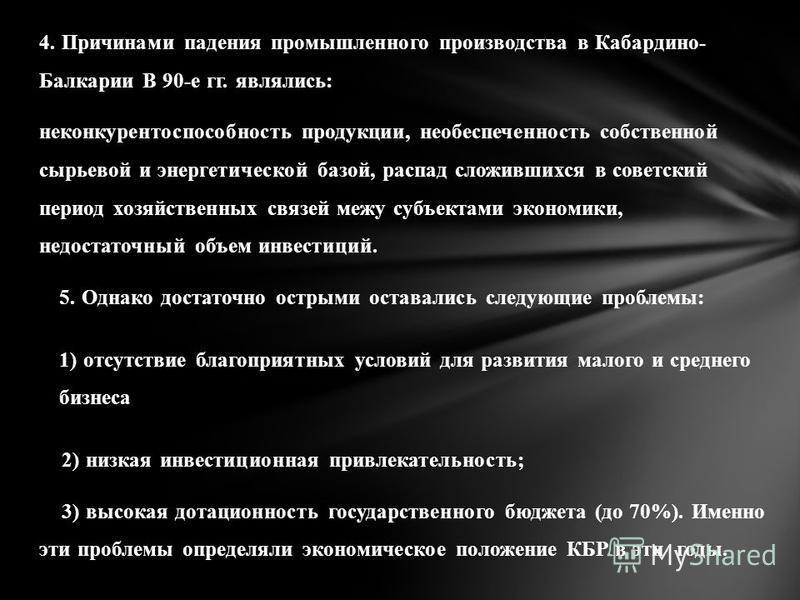 4. Причинами падения промышленного производства в Кабардино- Балкарии В 90-е гг. являлись: неконкурентоспособность продукции, необеспеченность собственной сырьевой и энергетической базой, распад сложившихся в советский период хозяйственных связей меж