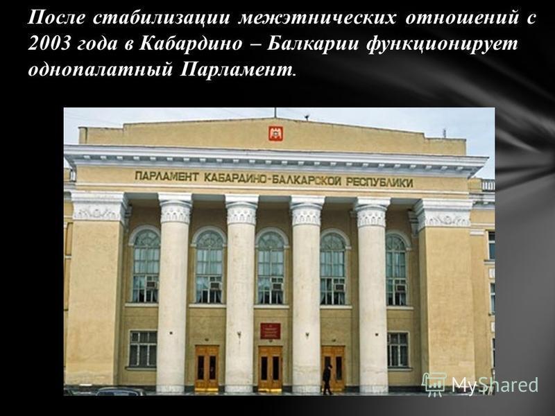После стабилизации межэтнических отношений с 2003 года в Кабардино – Балкарии функционирует однопалатный Парламент.