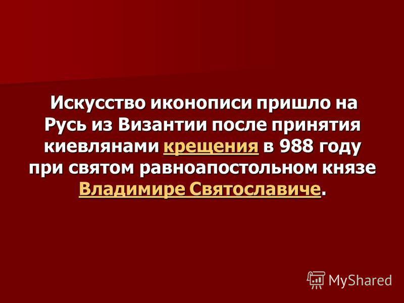 Искусство иконописи пришло на Русь из Византии после принятия киевлянами крещения в 988 году при святом равноапостольном князе Владимире Святославиче. Искусство иконописи пришло на Русь из Византии после принятия киевлянами крещения в 988 году при св