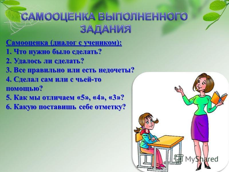 Самооценка (диалог с учеником): 1. Что нужно было сделать? 2. Удалось ли сделать? 3. Все правильно или есть недочеты? 4. Сделал сам или с чьей-то помощью? 5. Как мы отличаем « 5 », « 4 », « 3 » ? 6. Какую поставишь себе отметку?