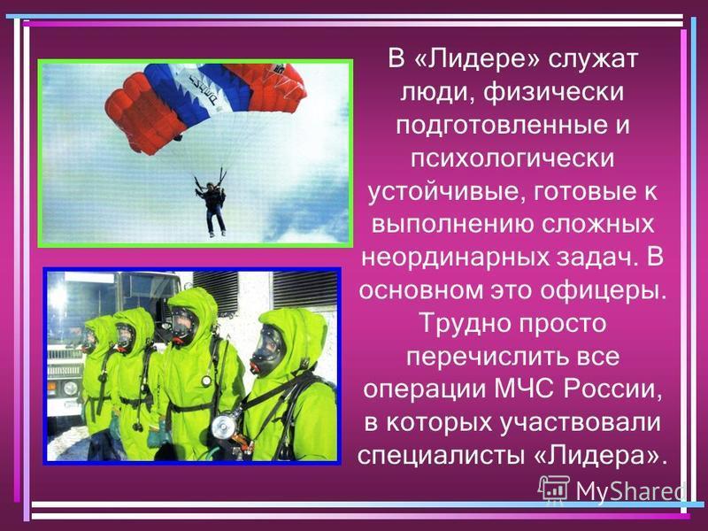 В «Лидере» служат люди, физически подготовленные и психологически устойчивые, готовые к выполнению сложных неординарных задач. В основном это офицеры. Трудно просто перечислить все операции МЧС России, в которых участвовали специалисты «Лидера».