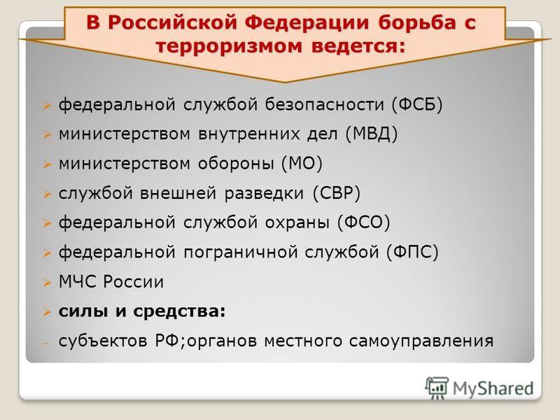 В Российской Федерации борьба с терроризмом ведется: федеральной службой безопасности (ФСБ) министерством внутренних дел (МВД) министерством обороны (МО) службой внешней разведки (СВР) федеральной службой охраны (ФСО) федеральной пограничной службой
