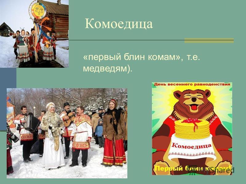 Комоедица «первый блин комам», т.е. медведям).