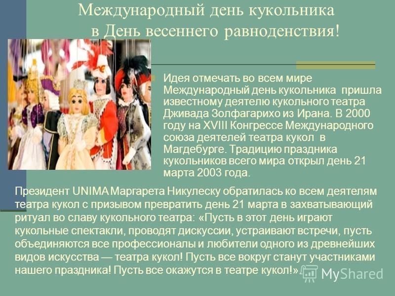 Международный день кукольника в День весеннего равноденствия! Идея отмечать во всем мире Международный день кукольника пришла известному деятелю кукольного театра Дживада Золфагарихо из Ирана. В 2000 году на XVIII Конгрессе Международного союза деяте
