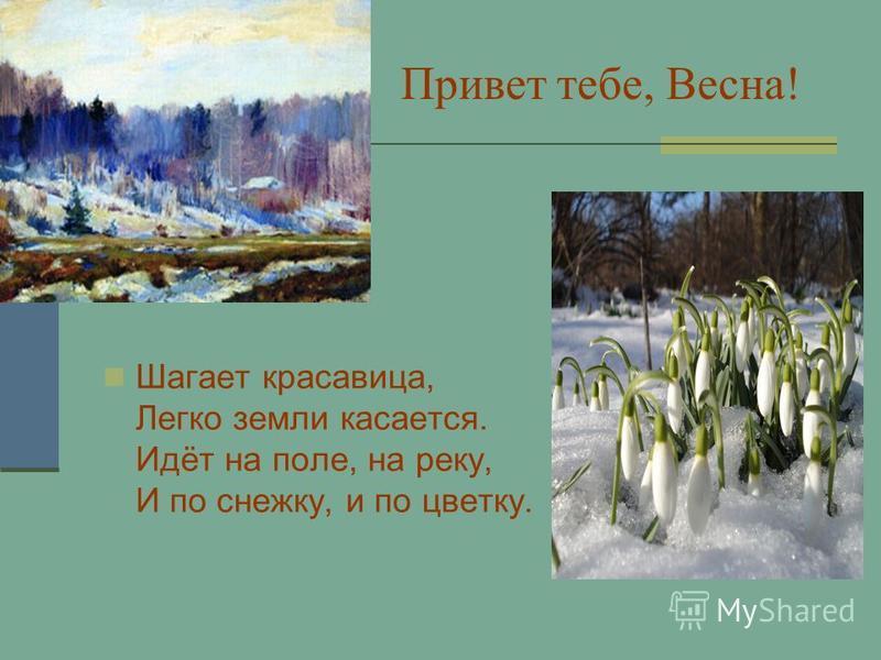 Привет тебе, Весна! Шагает красавица, Легко земли касается. Идёт на поле, на реку, И по снежку, и по цветку.