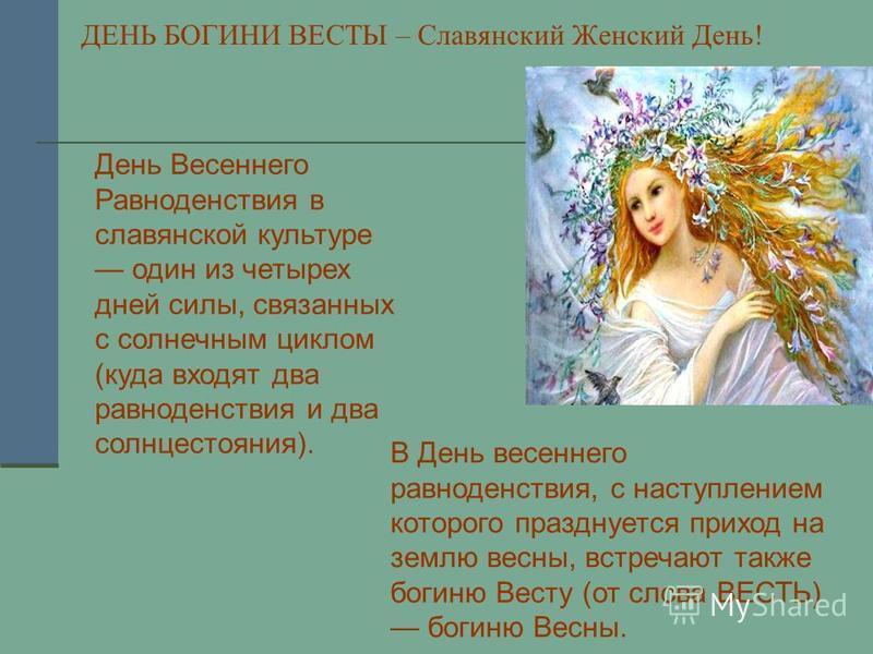 ДЕНЬ БОГИНИ ВЕСТЫ – Славянский Женский День! В День весеннего равноденствия, с наступлением которого празднуется приход на землю весны, встречают также богиню Весту (от слова ВЕСТЬ) богиню Весны. День Весеннего Равноденствия в славянской культуре оди