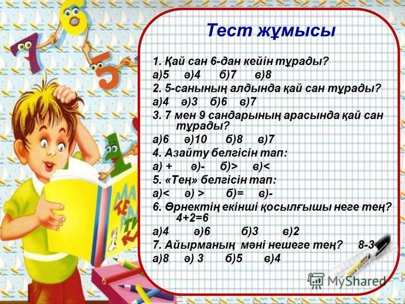 Тест жұмысы 1. Қай сан 6-дан кейін тұрады? а)5 ә)4 б)7 в)8 2. 5-санының алдында қай сан тұрады? а)4 ә)3 б)6 в)7 3. 7 мен 9 сандарының арасында қай сан тұрады? а)6 ә)10 б)8 в)7 4. Азайту белгісін тап: а) + ә)- б)> в)< 5. «Тең» белгісін тап: а) б)= в)-