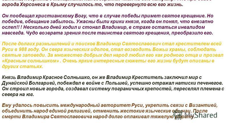 Святослава Игоревича было 2 сына от княгини – Ярополк и Олег. Третьего сына ему родила служанка Малуша. Нелегким было детство Владимира. В 972 году отец погиб и князем стал старший брат. Несколько лет длилась война за власть. Трагически погиб от воин