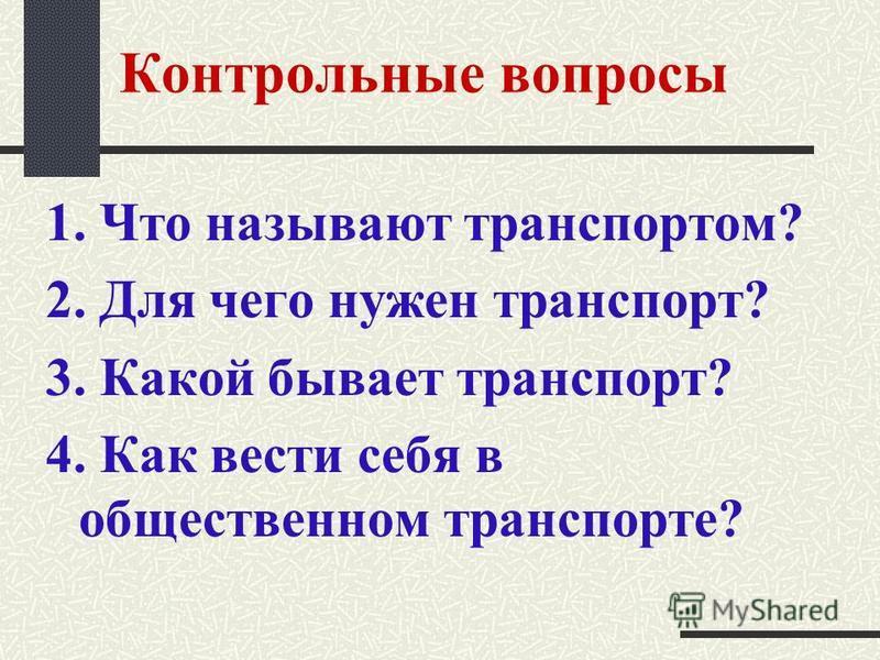 Контрольные вопросы 1. Что называют транспортом? 2. Для чего нужен транспорт? 3. Какой бывает транспорт? 4. Как вести себя в общественном транспорте?