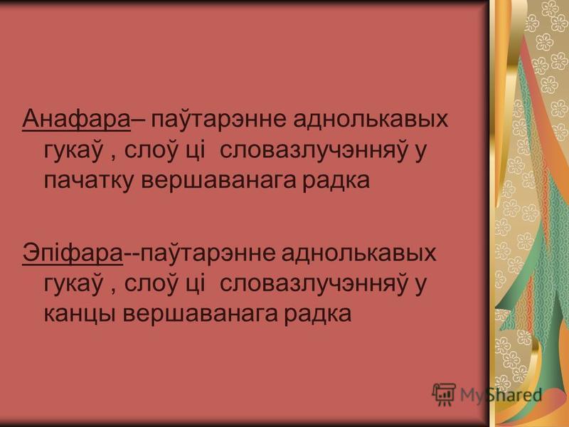 Анафара– паўтарэнне аднолькавых гукаў, слоў ці словазлучэнняў у пачатку вершаванага радка Эпіфара--паўтарэнне аднолькавых гукаў, слоў ці словазлучэнняў у канцы вершаванага радка
