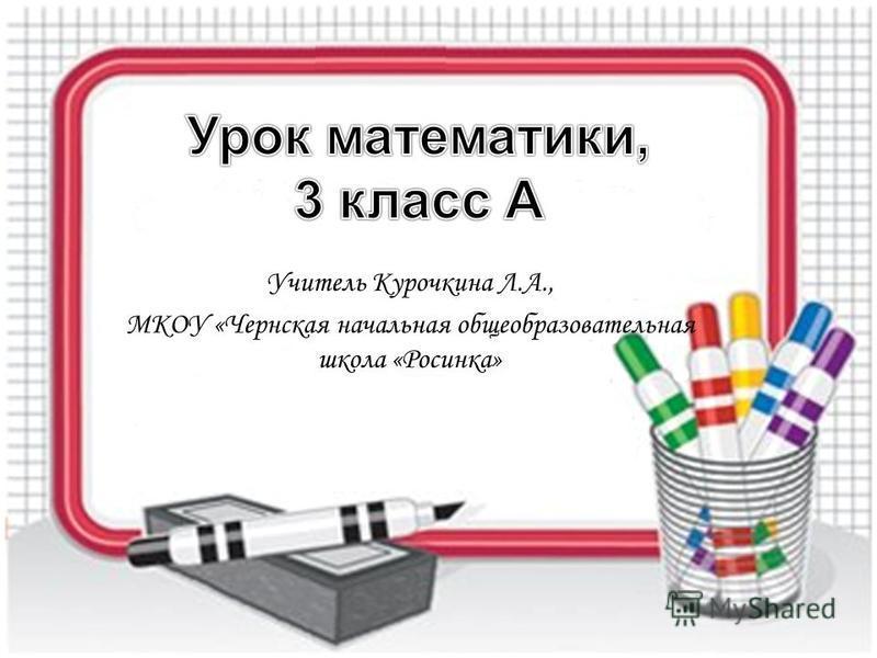 Учитель Курочкина Л.А., МКОУ «Чернская начальная общеобразовательная школа «Росинка»