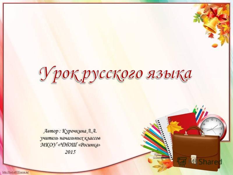 Автор : Курочкина Л.А. учитель начальных классов МКОУ «ЧНОШ «Росинка» 2015