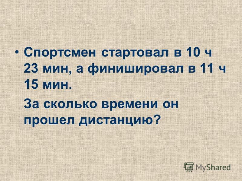 Спортсмен стартовал в 10 ч 23 мин, а финишировал в 11 ч 15 мин. За сколько времени он прошел дистанцию?