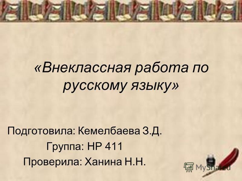 «Внеклассная работа по русскому языку» Подготовила: Кемелбаева З.Д. Группа: НР 411 Проверила: Ханина Н.Н.