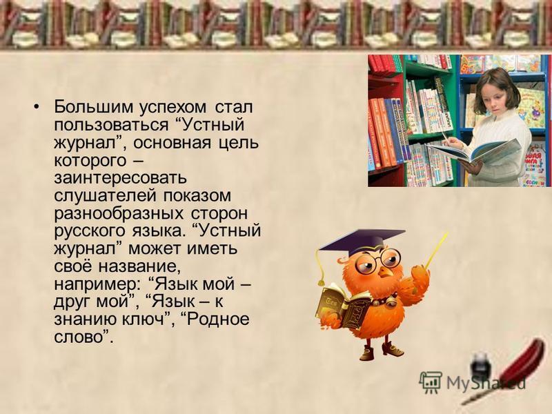 Большим успехом стал пользоваться Устный журнал, основная цель которого – заинтересовать слушателей показом разнообразных сторон русского языка. Устный журнал может иметь своё название, например: Язык мой – друг мой, Язык – к знанию ключ, Родное слов