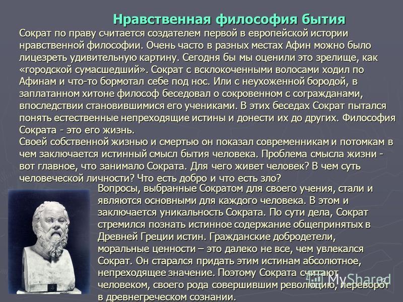 12 Вопросы, выбранные Сократом для своего учения, стали и являются основными для каждого человека. В этом и заключается уникальность Сократа. По сути дела, Сократ стремился познать истинное содержание общепринятых в Древней Греции истин. Гражданские